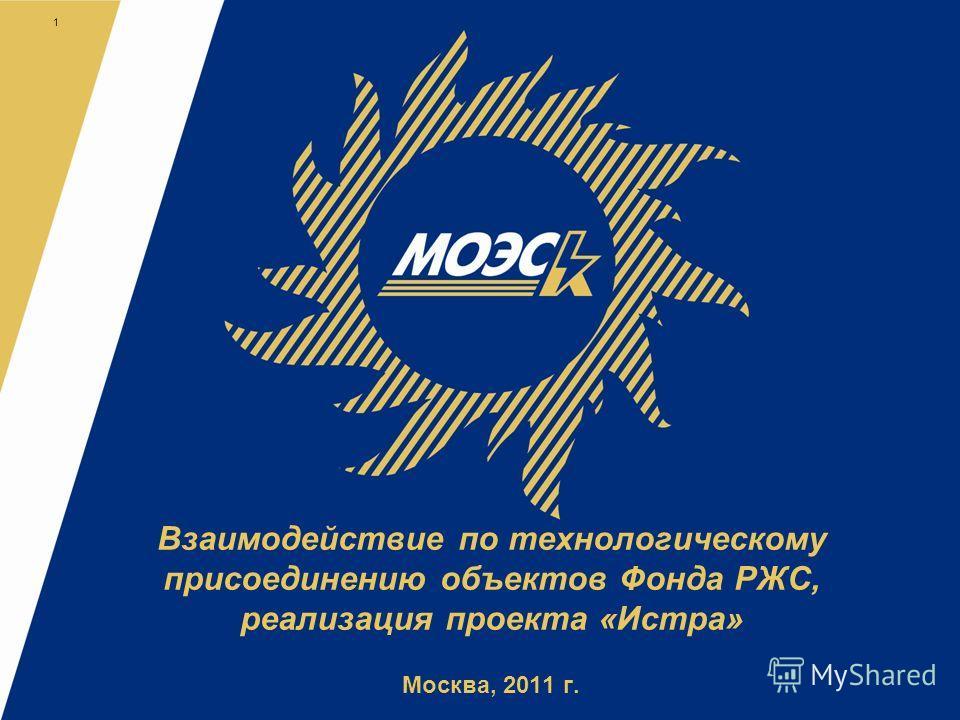 Взаимодействие по технологическому присоединению объектов Фонда РЖС, реализация проекта «Истра» Москва, 2011 г. 1