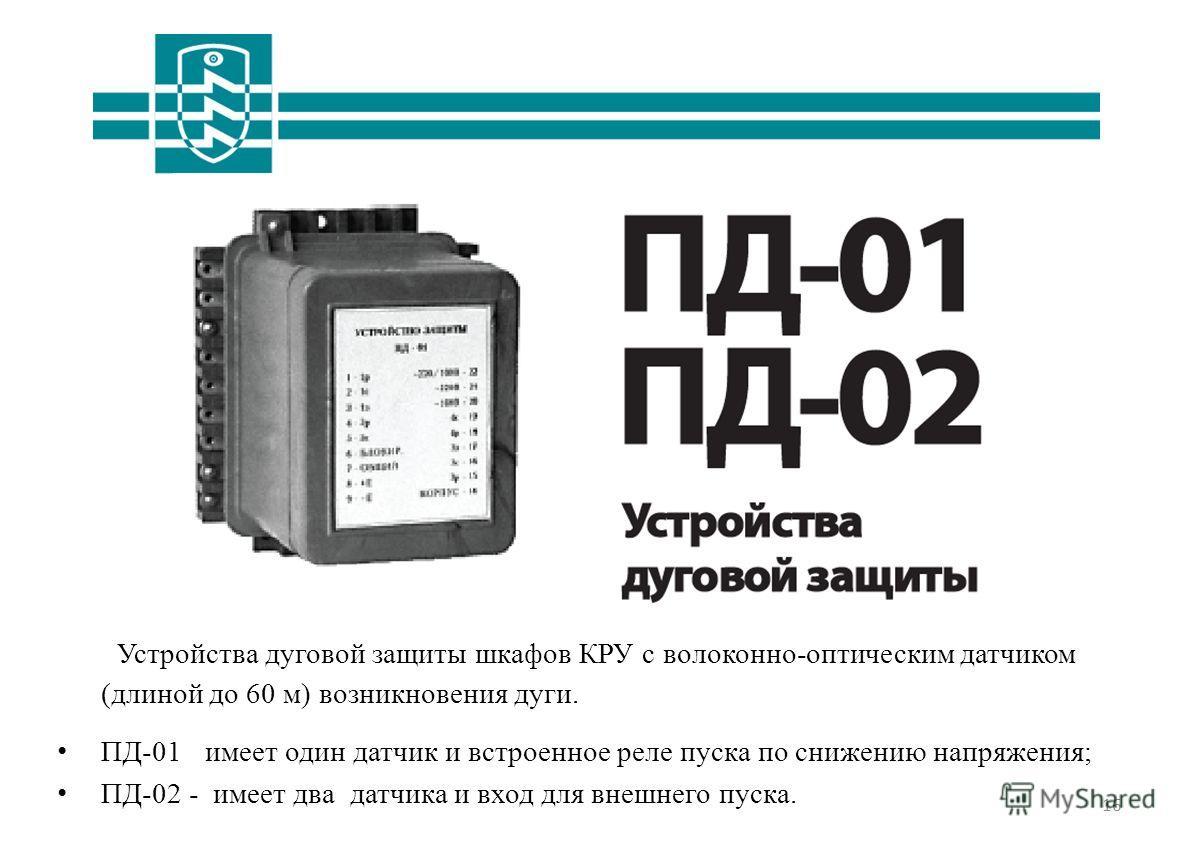 16 Устройства дуговой защиты шкафов КРУ с волоконно-оптическим датчиком (длиной до 60 м) возникновения дуги. ПД-01  имеет один датчик и встроенное реле пуска по снижению напряжения; ПД-02 - имеет два датчика и вход для внешнего пуска.