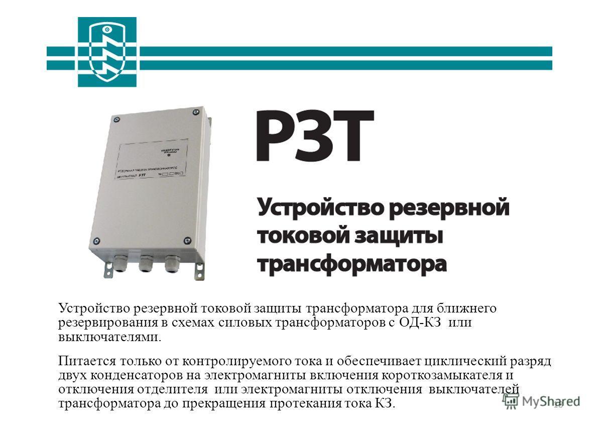 18 Устройство резервной токовой защиты трансформатора для ближнего резервирования в схемах силовых трансформаторов с ОД-КЗ или выключателями. Питается только от контролируемого тока и обеспечивает циклический разряд двух конденсаторов на электромагни