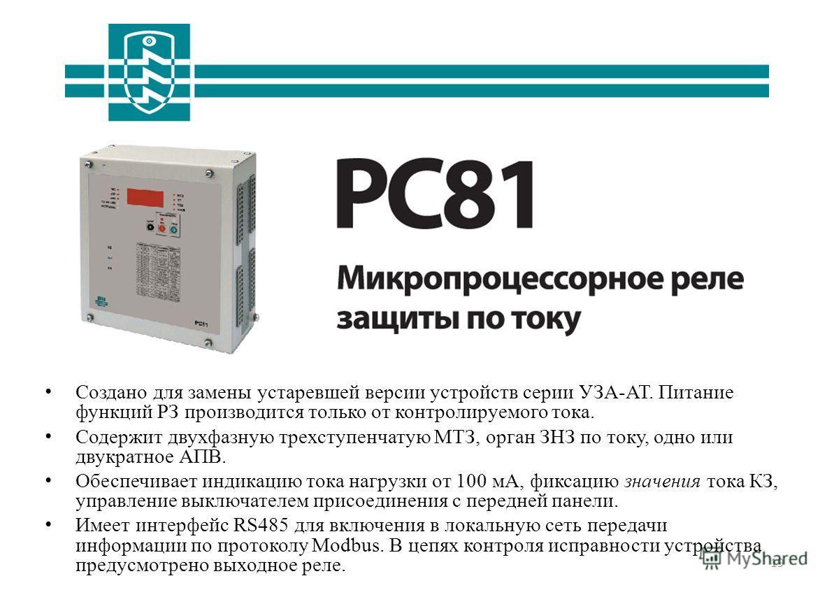 19 РС81 Создано для замены устаревшей версии устройств серии УЗА-АТ. Питание функций РЗ производится только от контролируемого тока. Содержит двухфазную трехступенчатую МТЗ, орган ЗНЗ по току, одно или двукратное АПВ. Обеспечивает индикацию тока нагр