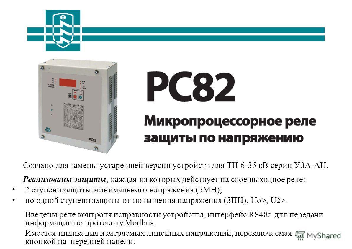 20 РС82 Создано для замены устаревшей версии устройств для ТН 6-35 кВ серии УЗА-АН. Реализованы защиты, каждая из которых действует на свое выходное реле: 2 ступени защиты минимального напряжения (ЗМН); по одной ступени защиты от повышения напряжения