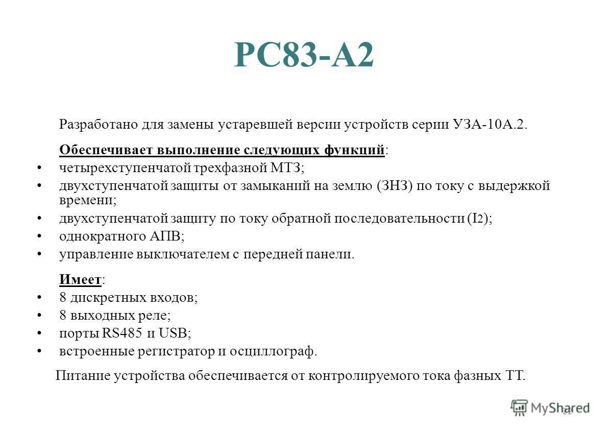22 РС83-А2 Разработано для замены устаревшей версии устройств серии УЗА-10А.2. Обеспечивает выполнение следующих функций: четырехступенчатой трехфазной МТЗ; двухступенчатой защиты от замыканий на землю (ЗНЗ) по току c выдержкой времени; двухступенчат