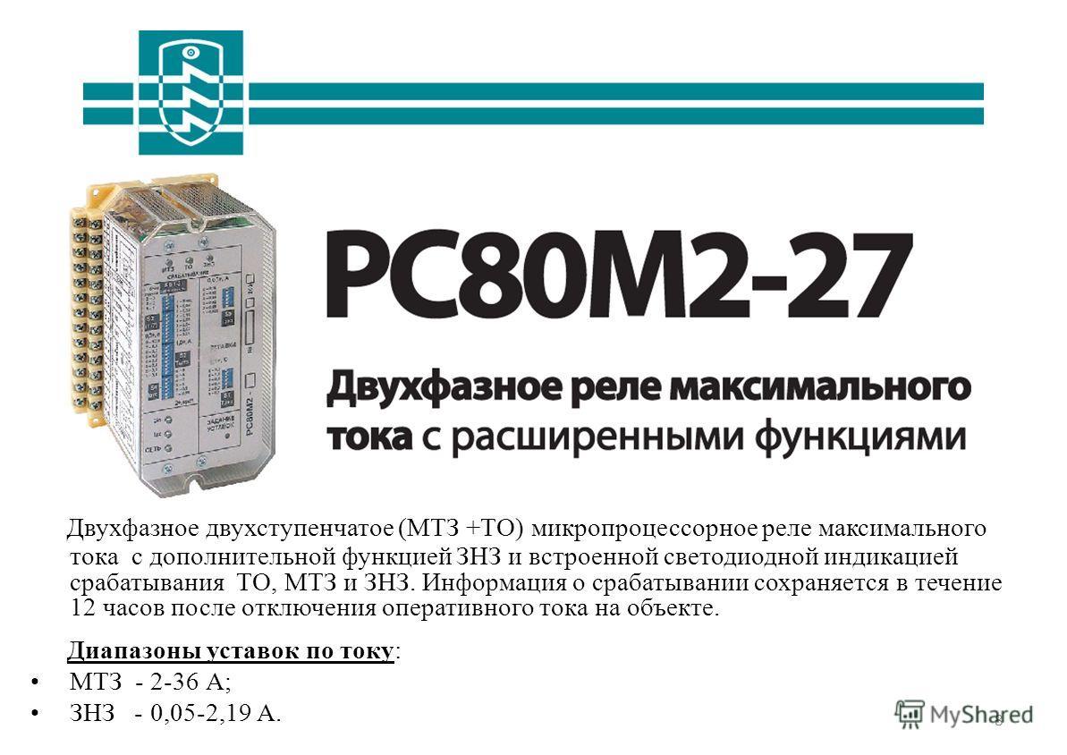 8 РС80М2-27 Двухфазное двухступенчатое (МТЗ +ТО) микропроцессорное реле максимального тока с дополнительной функцией ЗНЗ и встроенной светодиодной индикацией срабатывания ТО, МТЗ и ЗНЗ. Информация о срабатывании сохраняется в течение 12 часов после о