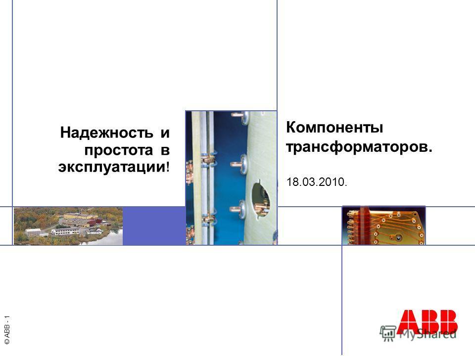 © ABB - 1 Компоненты трансформаторов. 18.03.2010. Надежность и простота в эксплуатации !