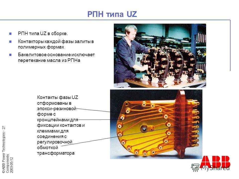© ABB Power Technologies - 27 Components 2003-05-12 РПН типа UZ в сборке. Контакторы каждой фазы залиты в полимерных формах Бакелитовое основание исключает перетекание масла из РПНа РПН типа UZ Контакты фазы UZ отформованы в эпокси-резиновой форме с