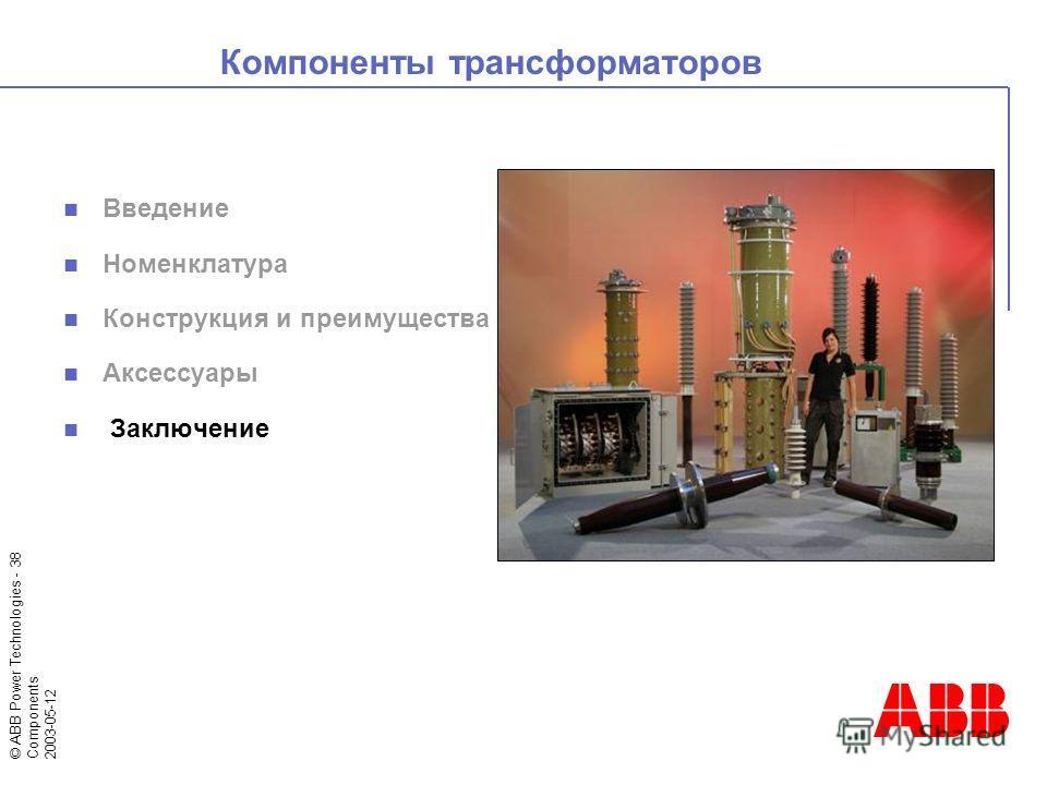 © ABB Power Technologies - 38 Components 2003-05-12 Компоненты трансформаторов Введение Номенклатура Конструкция и преимущества Аксессуары Заключение