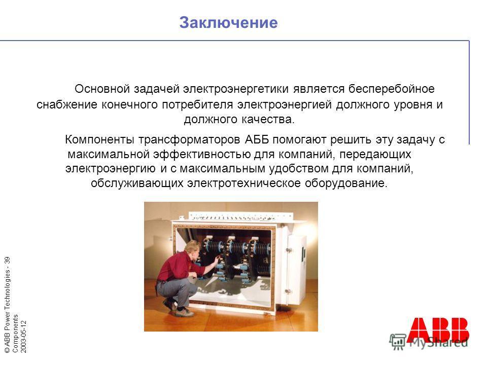 © ABB Power Technologies - 39 Components 2003-05-12 Основной задачей электроэнергетики является бесперебойное снабжение конечного потребителя электроэнергией должного уровня и должного качества. Компоненты трансформаторов АББ помогают решить эту зада