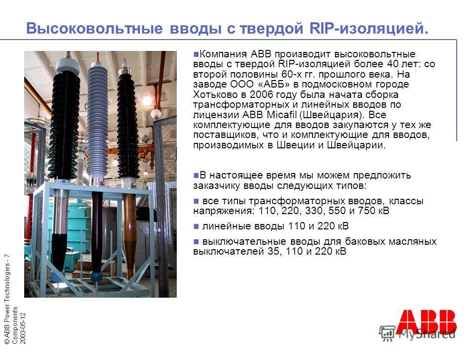 © ABB Power Technologies - 7 Components 2003-05-12 Высоковольтные вводы с твердой RIP-изоляцией. Компания ABB производит высоковольтные вводы с твердой RIP-изоляцией более 40 лет: со второй половины 60-х гг. прошлого века. На заводе ООО «АББ» в подмо