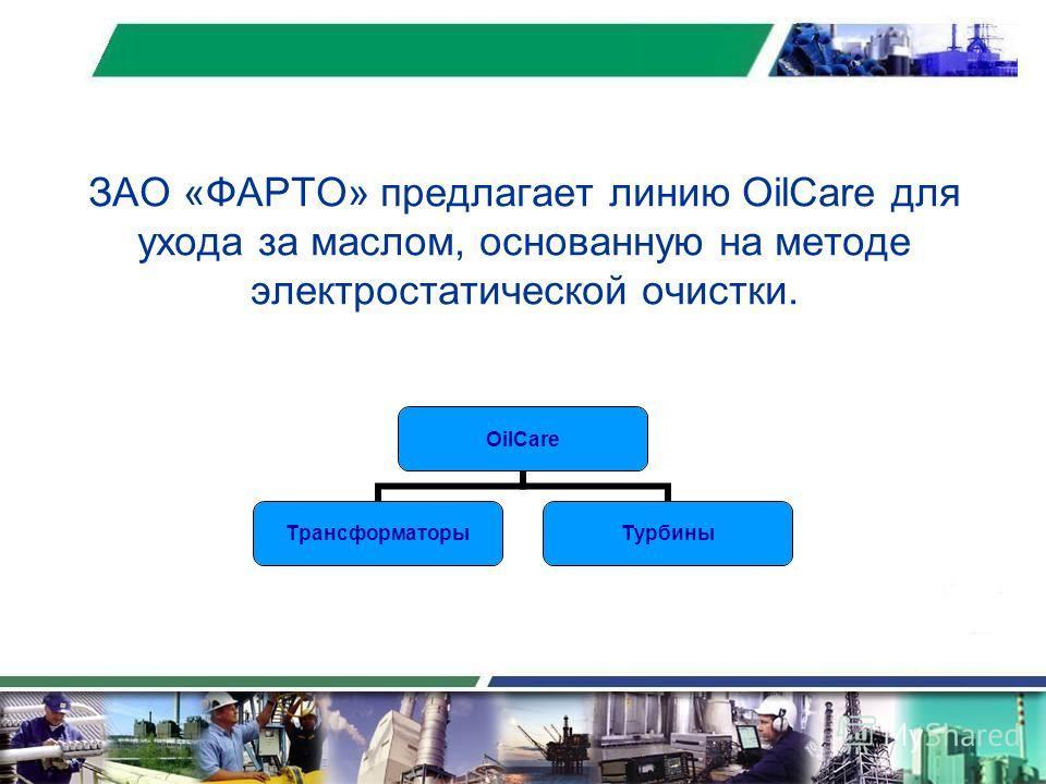 ЗАО «ФАРТО» предлагает линию OilCare для ухода за маслом, основанную на методе электростатической очистки. OilCare ТрансформаторыТурбины