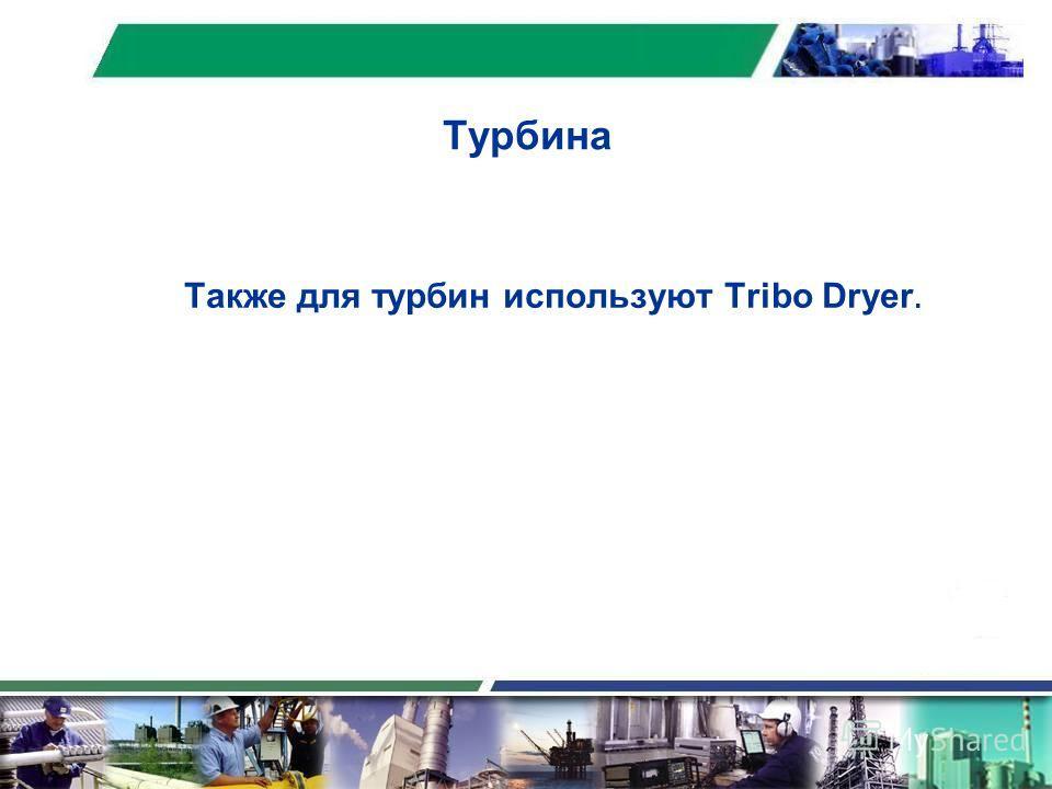 Турбина Также для турбин используют Tribo Dryer.