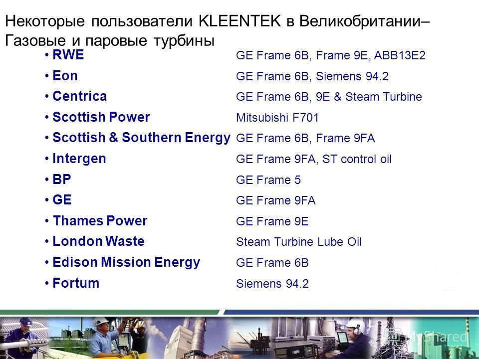 Некоторые пользователи KLEENTEK в Великобритании– Газовые и паровые турбины RWE GE Frame 6B, Frame 9E, ABB13E2 Eon GE Frame 6B, Siemens 94.2 Centrica GE Frame 6B, 9E & Steam Turbine Scottish Power Mitsubishi F701 Scottish & Southern Energy GE Frame 6