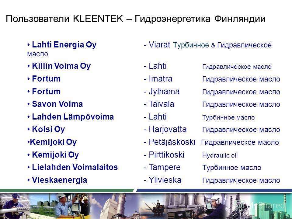 Пользователи KLEENTEK – Гидроэнергетика Финляндии Lahti Energia Oy - Viarat Турбинное & Гидравлическое масло Killin Voima Oy - Lahti Гидравлическое масло Fortum - Imatra Гидравлическое масло Fortum - Jylhämä Гидравлическое масло Savon Voima- Taivala