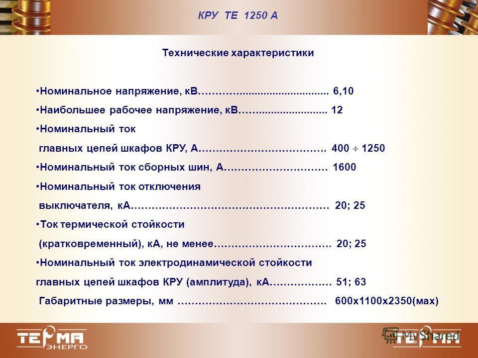 КРУ ТЕ 1250 А Технические характеристики Номинальное напряжение, кВ………….............................. 6,10 Наибольшее рабочее напряжение, кВ……....................... 12 Номинальный ток главных цепей шкафов КРУ, А………………………………. 400 1250 Номинальный ток