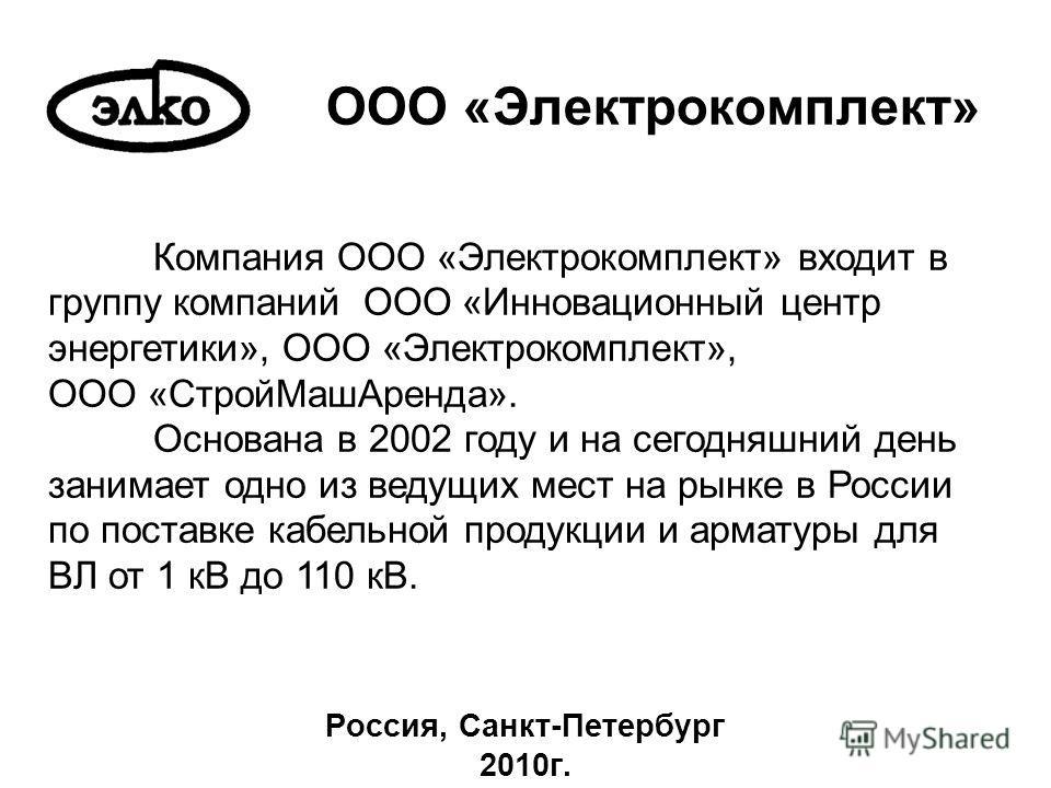 ООО «Электрокомплект» Россия, Санкт-Петербург 2010г. Компания ООО «Электрокомплект» входит в группу компаний ООО «Инновационный центр энергетики», ООО «Электрокомплект», ООО «СтройМашАренда». Основана в 2002 году и на сегодняшний день занимает одно и