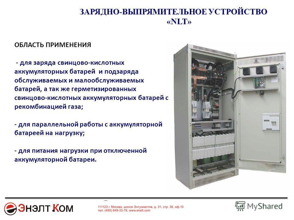 ЗАРЯДНО-ВЫПРЯМИТЕЛЬНОЕ УСТРОЙСТВО «NLT» ОБЛАСТЬ ПРИМЕНЕНИЯ - для заряда свинцово-кислотных аккумуляторных батарей и подзаряда обслуживаемых и малообслуживаемых батарей, а так же герметизированных свинцово-кислотных аккумуляторных батарей с рекомбинац