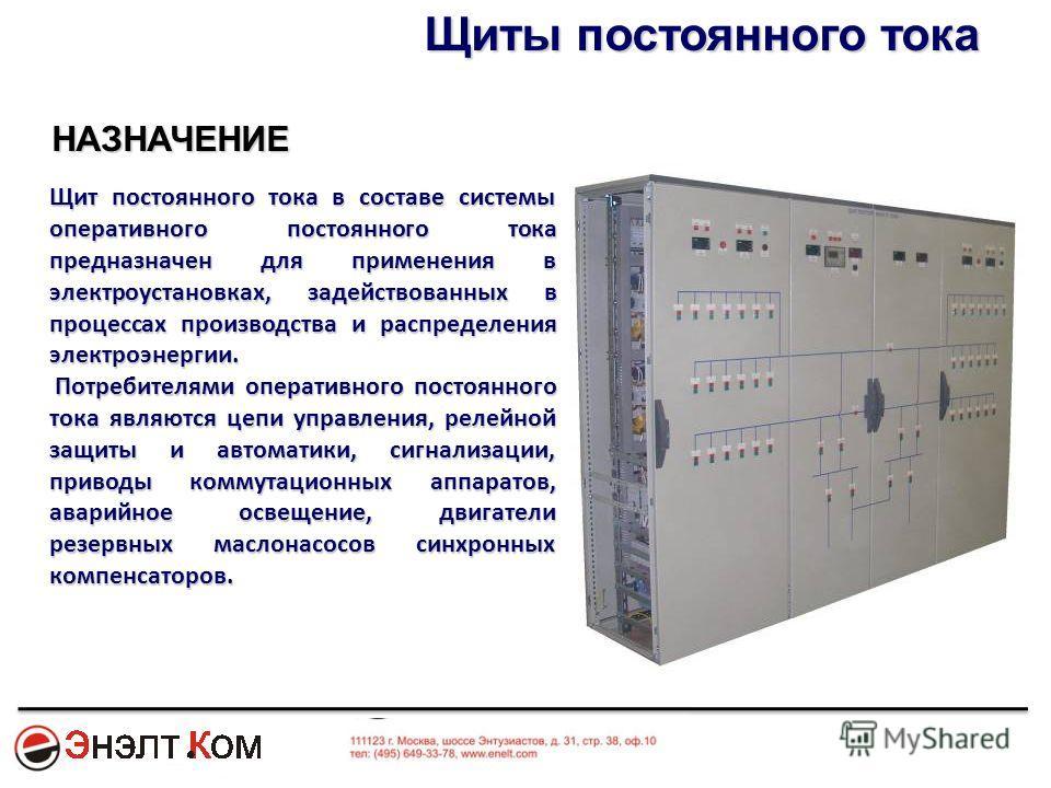 НАЗНАЧЕНИЕ Щит постоянного тока в составе системы оперативного постоянного тока предназначен для применения в электроустановках, задействованных в процессах производства и распределения электроэнергии. Потребителями оперативного постоянного тока явля