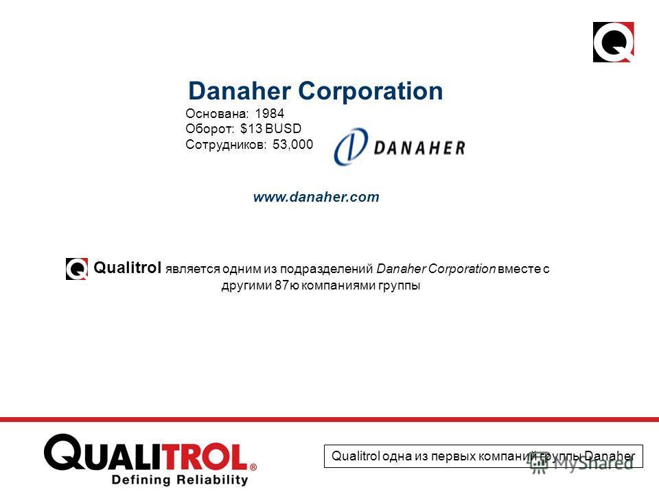 Danaher Corporation Основана: 1984 Оборот: $13 BUSD Сотрудников: 53,000 www.danaher.com Qualitrol является одним из подразделений Danaher Corporation вместе с другими 87ю компаниями группы Qualitrol одна из первых компаний группы Danaher