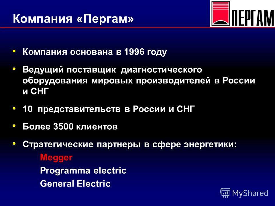 Компания «Пергам» Компания основана в 1996 году Ведущий поставщик диагностического оборудования мировых производителей в России и СНГ 10 представительств в России и СНГ Более 3500 клиентов Стратегические партнеры в сфере энергетики: Megger Programma