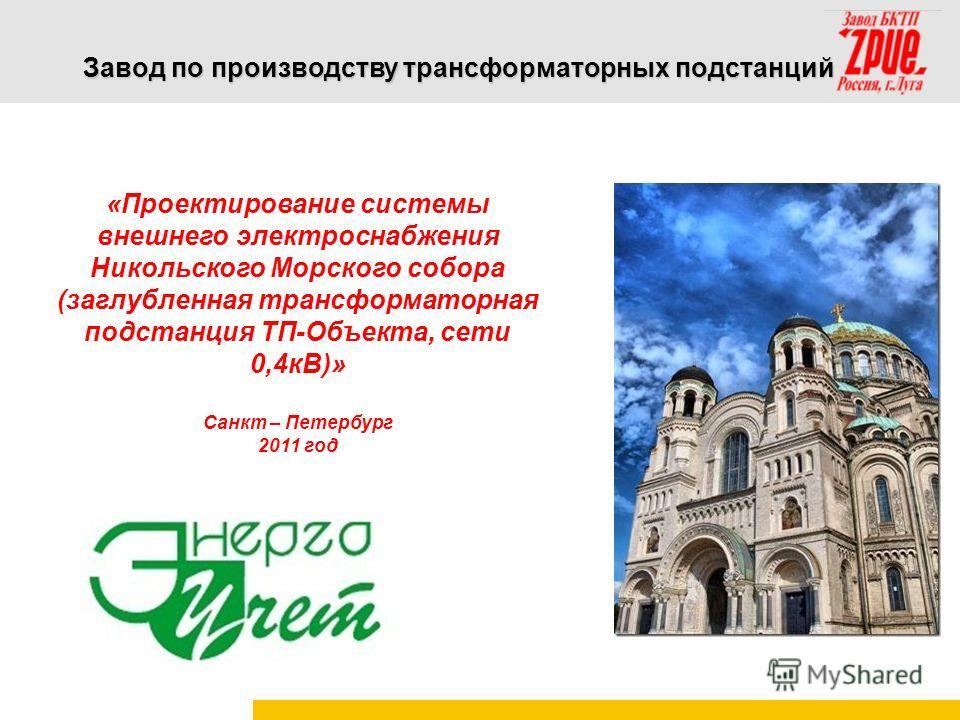 Завод по производству трансформаторных подстанций «Проектирование системы внешнего электроснабжения Никольского Морского собора (заглубленная трансформаторная подстанция ТП-Объекта, сети 0,4кВ)» Санкт – Петербург 2011 год