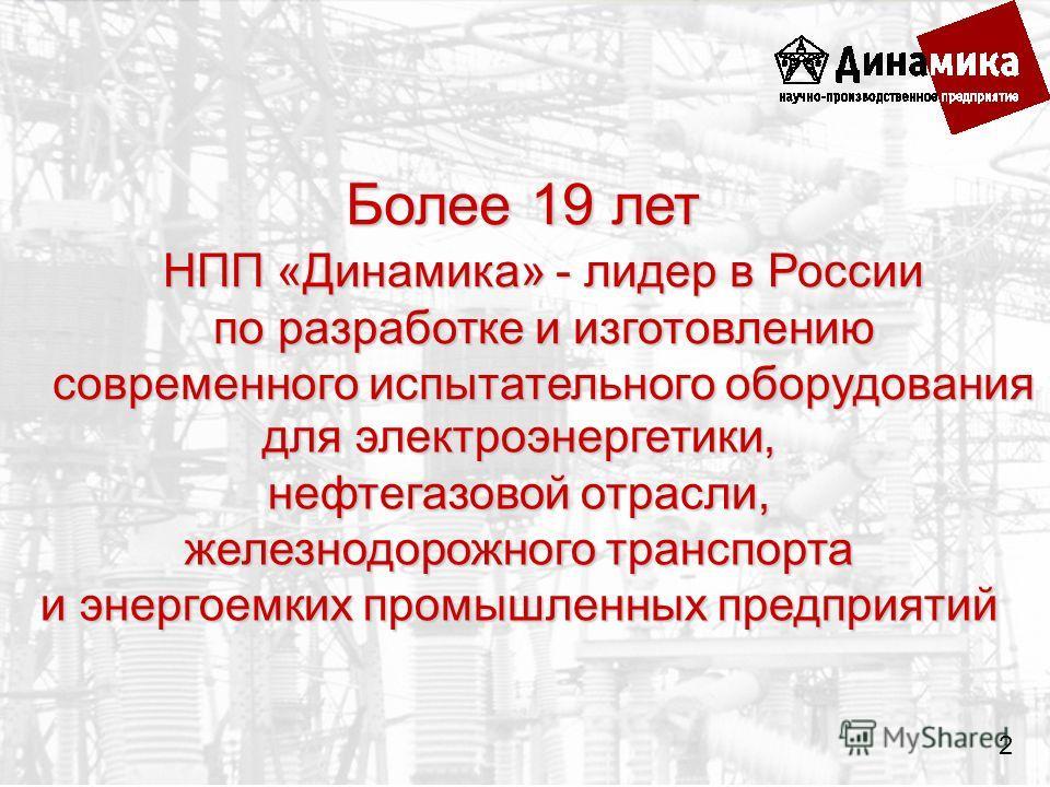 для электроэнергетики, нефтегазовой отрасли, железнодорожного транспорта и энергоемких промышленных предприятий НПП «Динамика» - лидер в России по разработке и изготовлению современного испытательного оборудования Более 19 лет 2