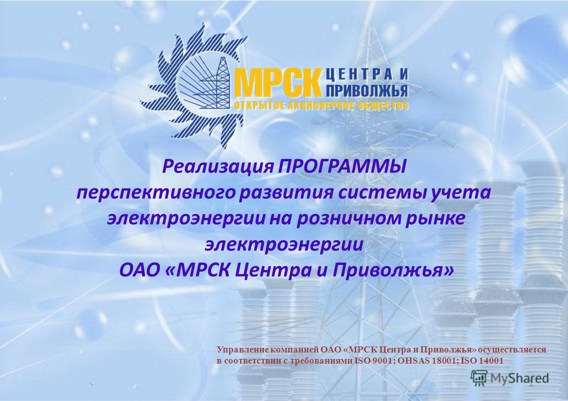 1 Управление компанией ОАО «МРСК Центра и Приволжья» осуществляется в соответствии с требованиями ISO 9001; OHSAS 18001; ISO 14001 Реализация ПРОГРАММЫ перспективного развития системы учета электроэнергии на розничном рынке электроэнергии ОАО «МРСК Ц