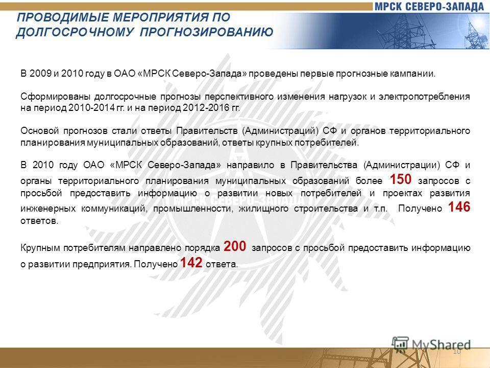 10 В 2009 и 2010 году в ОАО «МРСК Северо-Запада» проведены первые прогнозные кампании. Сформированы долгосрочные прогнозы перспективного изменения нагрузок и электропотребления на период 2010-2014 гг. и на период 2012-2016 гг. Основой прогнозов стали
