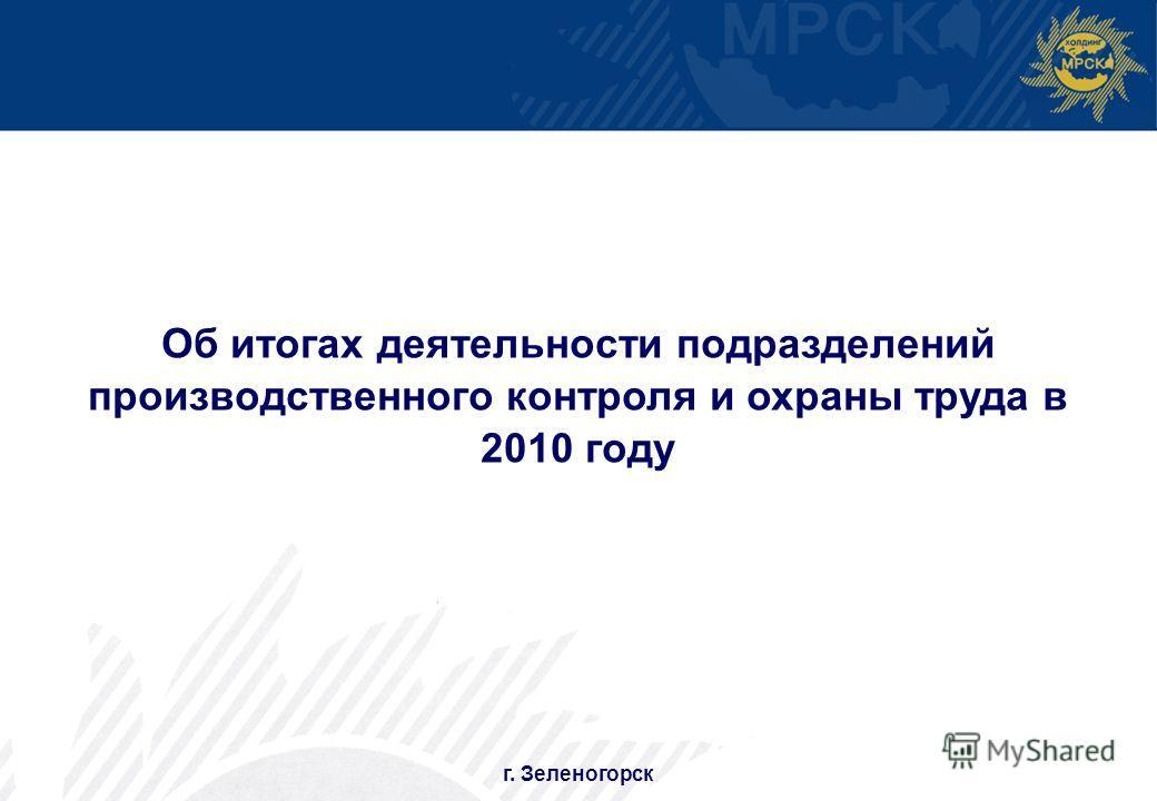 1 г. Зеленогорск Об итогах деятельности подразделений производственного контроля и охраны труда в 2010 году
