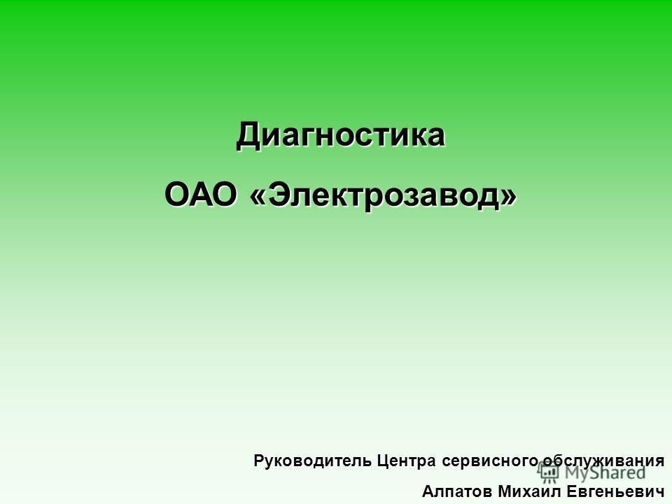 Руководитель Центра сервисного обслуживания Алпатов Михаил Евгеньевич Диагностика ОАО «Электрозавод»