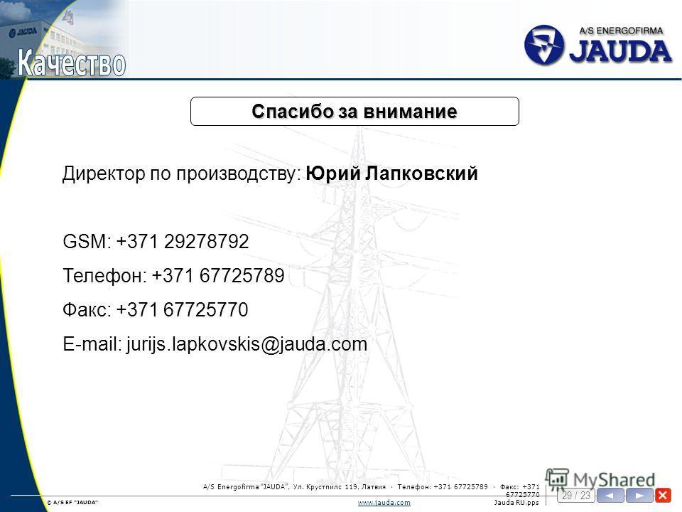 © A/S EF JAUDA 29 / 23 www.jauda.comwww.jauda.comJauda RU.pps A/S Energofirma JAUDA, Ул. Крустпилс 119, Латвия · Телефон: +371 67725789 · Факс: +371 67725770 Спасибо за внимание Директор по производству: Юрий Лапковский GSM: +371 29278792 Телефон: +3
