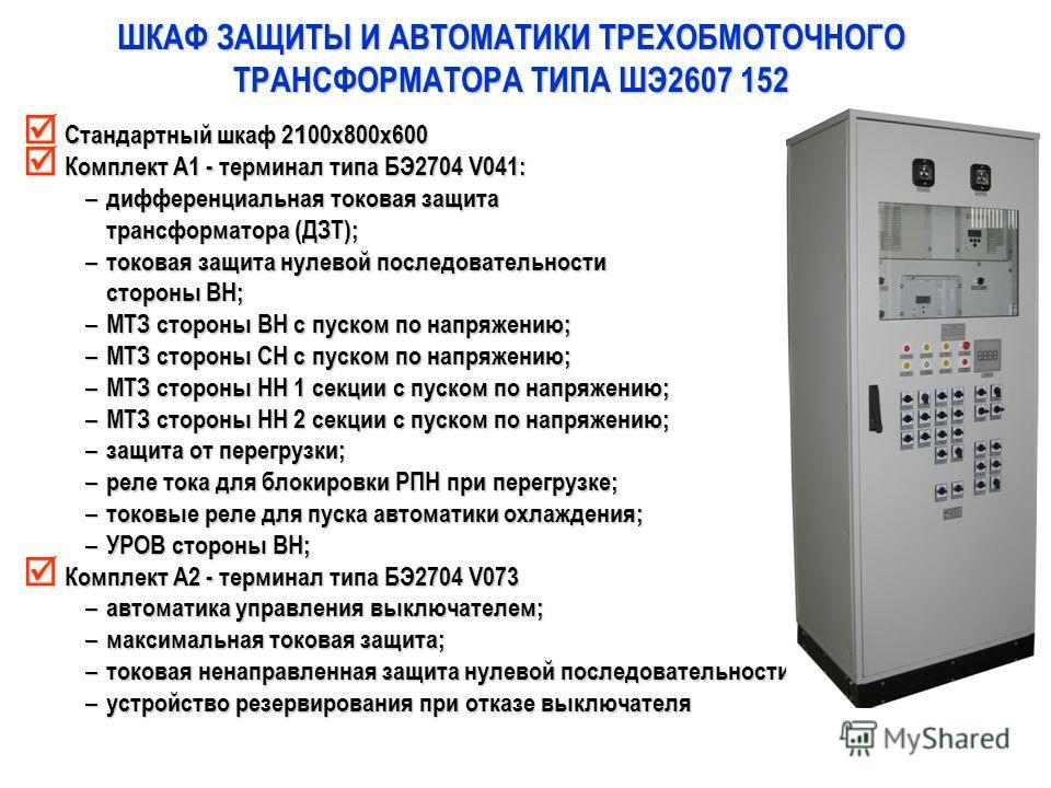 ШКАФ ЗАЩИТЫ И АВТОМАТИКИ ТРЕХОБМОТОЧНОГО ТРАНСФОРМАТОРА ТИПА ШЭ2607 152 Стандартный шкаф 2 1 00х800х600 Стандартный шкаф 2 1 00х800х600 Комплект А1 - терминал типа БЭ2704 V041: Комплект А1 - терминал типа БЭ2704 V041: – дифференциальная токовая защит