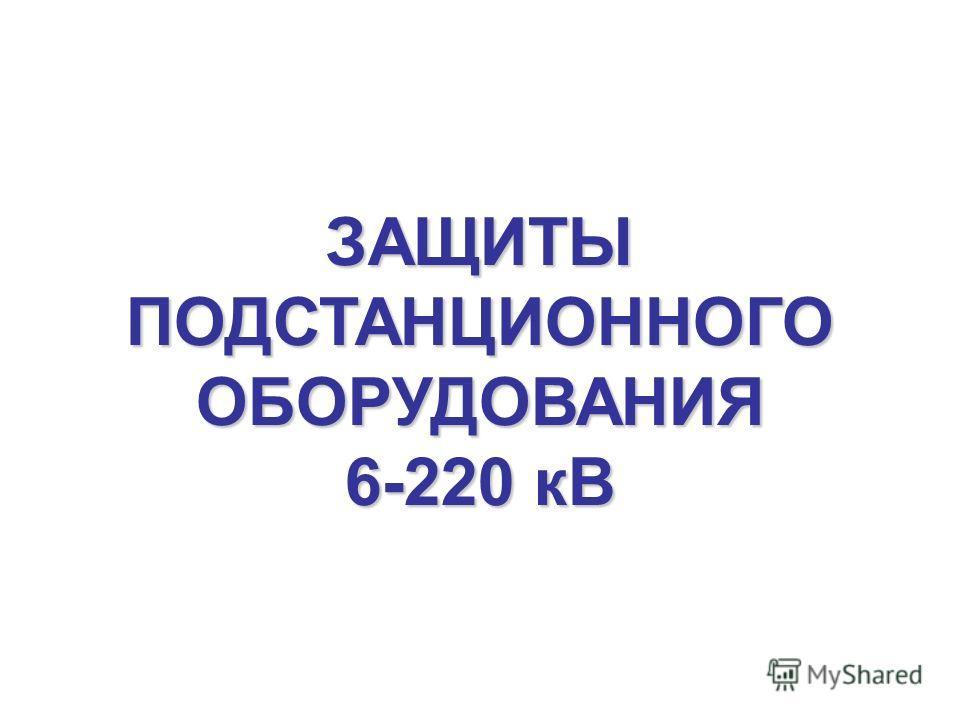 ЗАЩИТЫПОДСТАНЦИОННОГООБОРУДОВАНИЯ 6-220 кВ