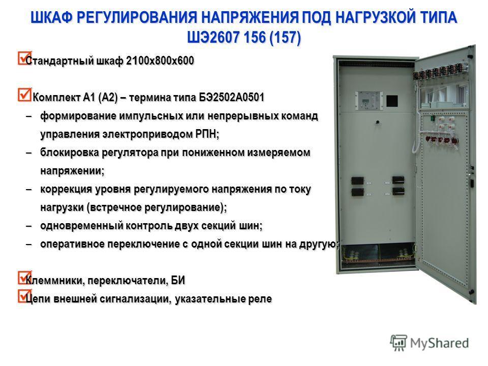 ШКАФ РЕГУЛИРОВАНИЯ НАПРЯЖЕНИЯ ПОД НАГРУЗКОЙ ТИПА ШЭ2607 156 (157) Стандартный шкаф 2 1 00х800х600 Стандартный шкаф 2 1 00х800х600 Комплект А1 (А2) – термина типа БЭ2502А0501 Комплект А1 (А2) – термина типа БЭ2502А0501 – формирование импульсных или не