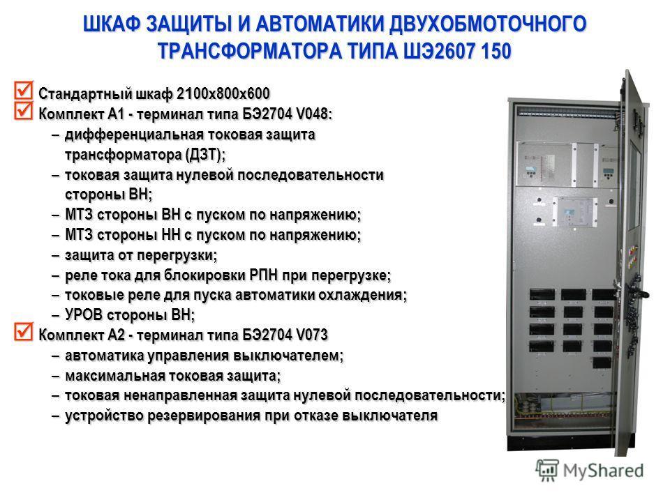 ШКАФ ЗАЩИТЫ И АВТОМАТИКИ ДВУХОБМОТОЧНОГО ТРАНСФОРМАТОРА ТИПА ШЭ2607 150 Стандартный шкаф 2 1 00х800х600 Стандартный шкаф 2 1 00х800х600 Комплект А1 - терминал типа БЭ2704 V048: Комплект А1 - терминал типа БЭ2704 V048: – дифференциальная токовая защит
