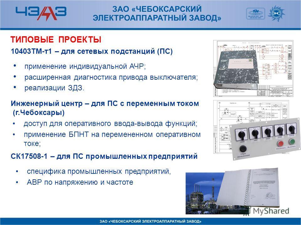Инженерный центр – для ПС с переменным током (г.Чебоксары) 10403ТМ-т1 – для сетевых подстанций (ПС) доступ для оперативного ввода-вывода функций; применение БПНТ на перемененном оперативном токе; применение индивидуальной АЧР; расширенная диагностика