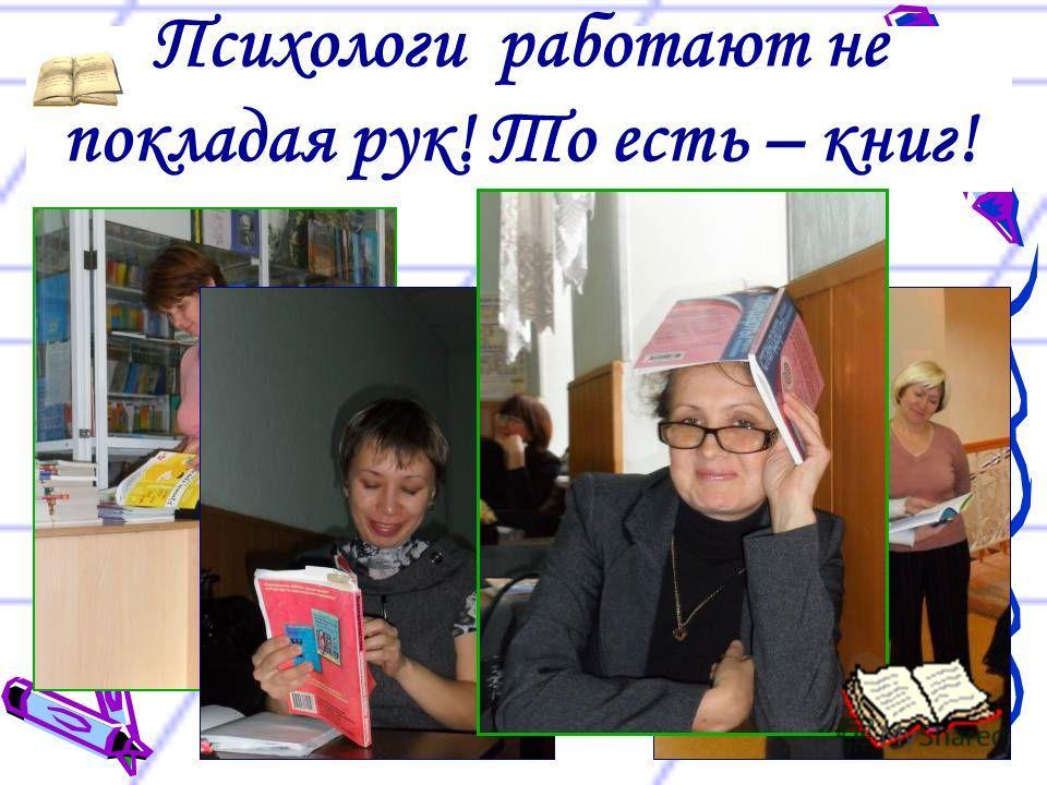 Психологи работают не покладая рук! То есть – книг!