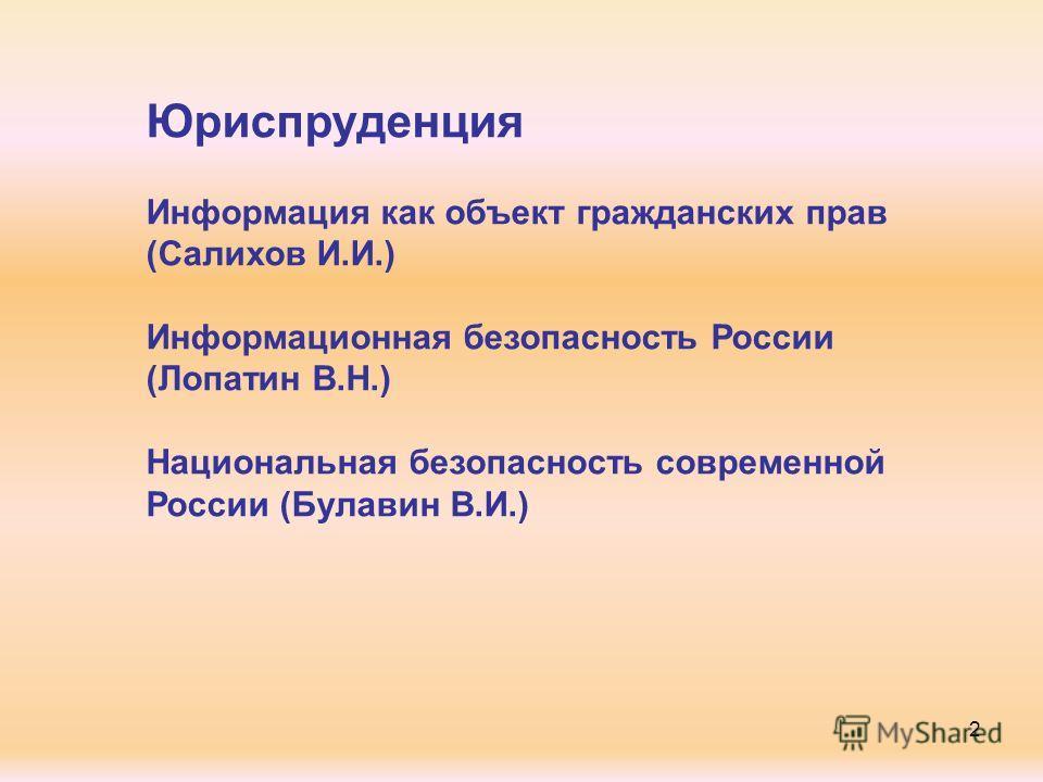 Юриспруденция Информация как объект гражданских прав (Салихов И.И.) Информационная безопасность России (Лопатин В.Н.) Национальная безопасность современной России (Булавин В.И.) 2