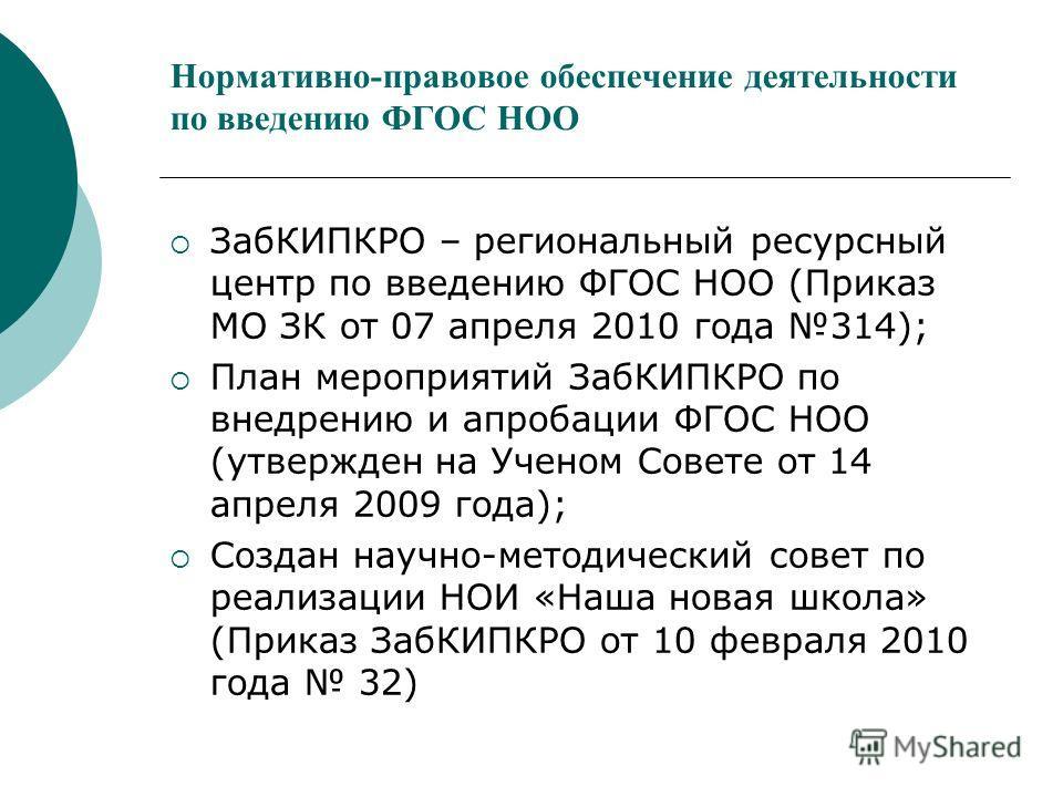 Нормативно-правовое обеспечение деятельности по введению ФГОС НОО ЗабКИПКРО – региональный ресурсный центр по введению ФГОС НОО (Приказ МО ЗК от 07 апреля 2010 года 314); План мероприятий ЗабКИПКРО по внедрению и апробации ФГОС НОО (утвержден на Учен