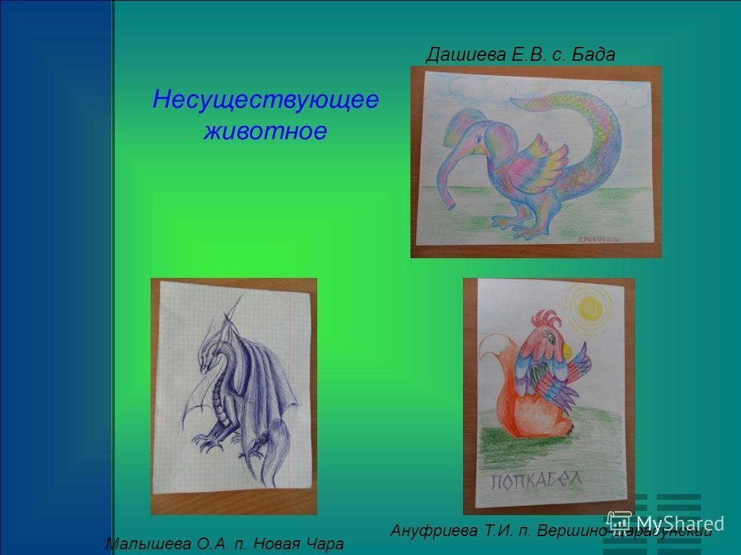 Несуществующее животное Малышева О.А. п. Новая Чара Дашиева Е.В. с. Бада Ануфриева Т.И. п. Вершино-Дарасунский