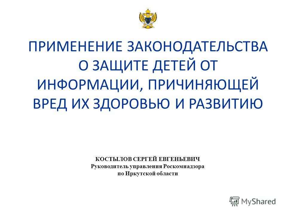 ПРИМЕНЕНИЕ ЗАКОНОДАТЕЛЬСТВА О ЗАЩИТЕ ДЕТЕЙ ОТ ИНФОРМАЦИИ, ПРИЧИНЯЮЩЕЙ ВРЕД ИХ ЗДОРОВЬЮ И РАЗВИТИЮ КОСТЫЛОВ СЕРГЕЙ ЕВГЕНЬЕВИЧ Руководитель управления Роскомнадзора по Иркутской области
