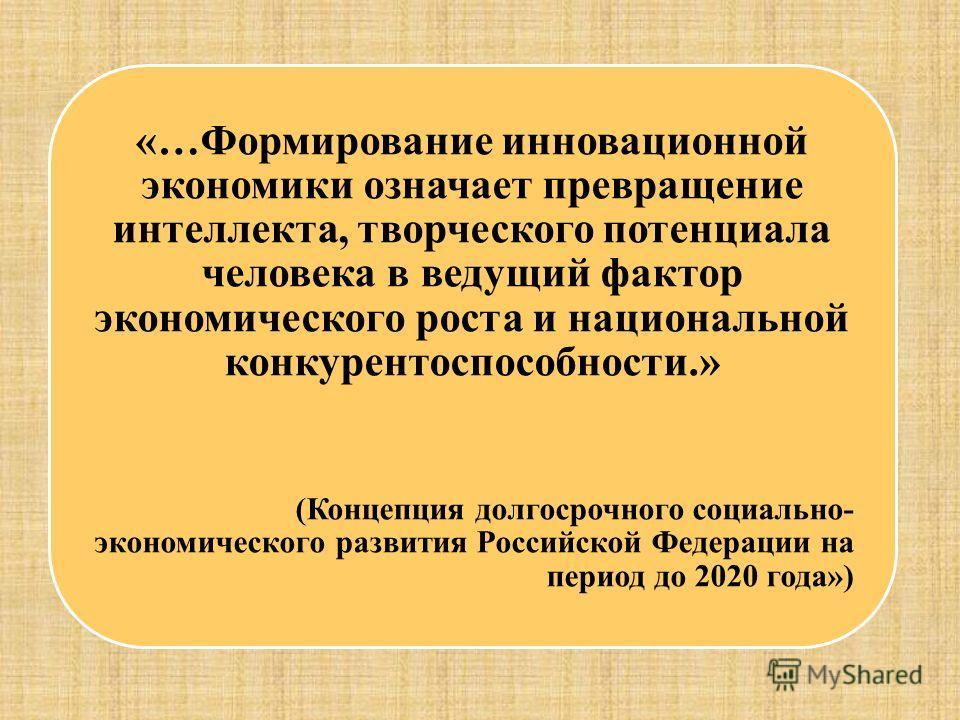 «…Формирование инновационной экономики означает превращение интеллекта, творческого потенциала человека в ведущий фактор экономического роста и национальной конкурентоспособности.» (Концепция долгосрочного социально- экономического развития Российско