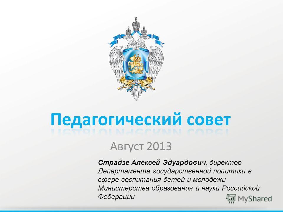 Август 2013 Страдзе Алексей Эдуардович, директор Департамента государственной политики в сфере воспитания детей и молодежи Министерства образования и науки Российской Федерации