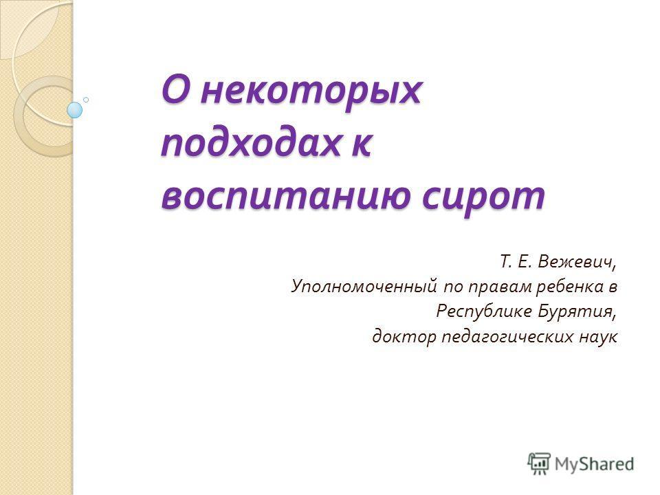 О некоторых подходах к воспитанию сирот Т. Е. Вежевич, Уполномоченный по правам ребенка в Республике Бурятия, доктор педагогических наук