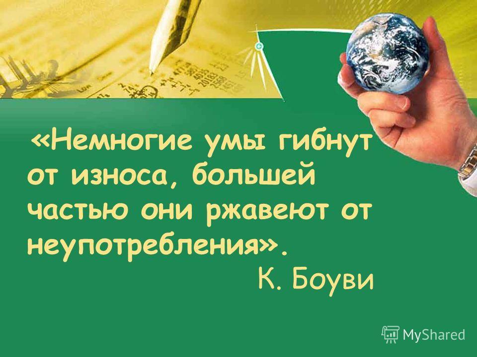 «Немногие умы гибнут от износа, большей частью они ржавеют от неупотребления». К. Боуви