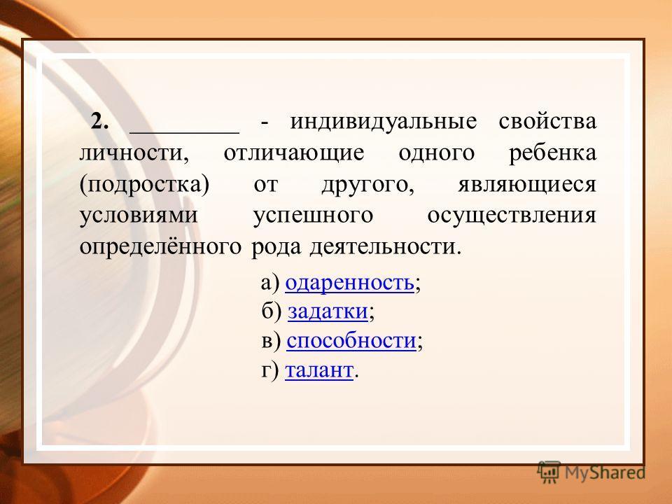 2. _________ - индивидуальные свойства личности, отличающие одного ребенка (подростка) от другого, являющиеся условиями успешного осуществления определённого рода деятельности. а) одаренность; б) задатки; в) способности; г) талант.одаренностьзадаткис