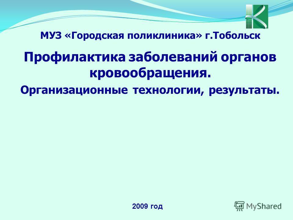 МУЗ «Городская поликлиника» г.Тобольск Профилактика заболеваний органов кровообращения. Организационные технологии, результаты. 2009 год