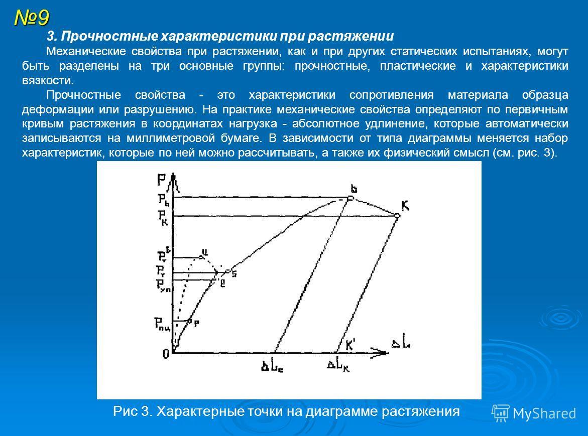 9 3. Прочностные характеристики при растяжении Механические свойства при растяжении, как и при других статических испытаниях, могут быть разделены на три основные группы: прочностные, пластические и характеристики вязкости. Прочностные свойства - это