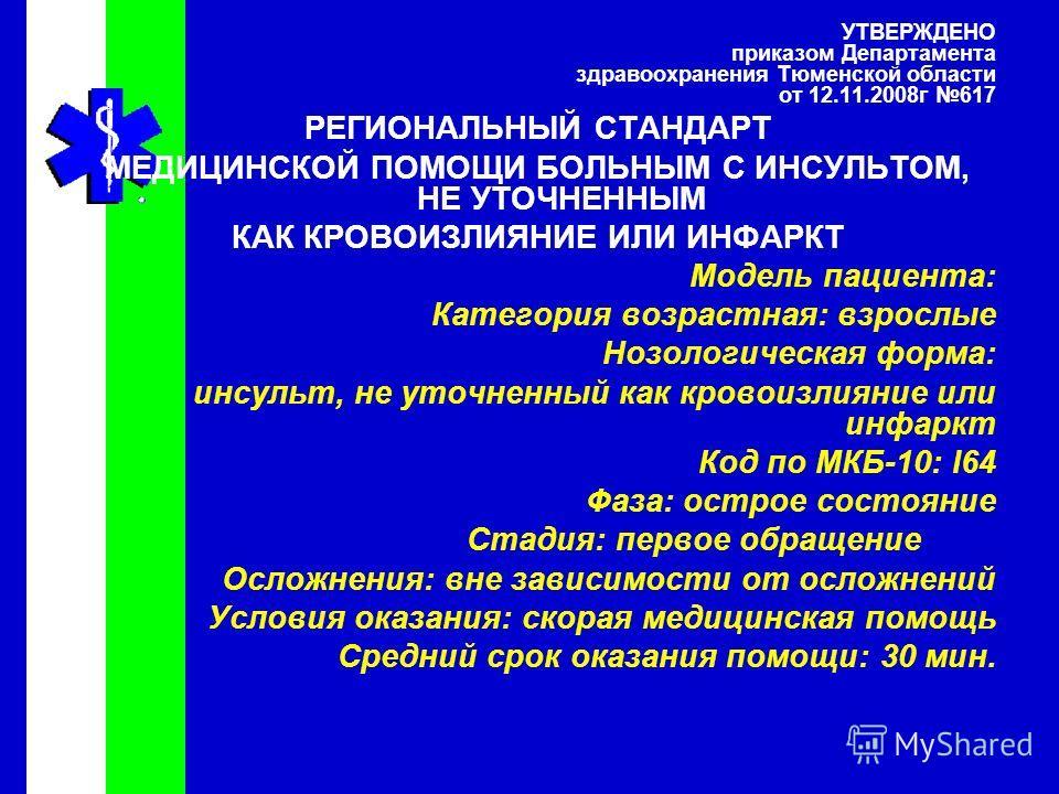 УТВЕРЖДЕНО приказом Департамента здравоохранения Тюменской области от 12.11.2008г 617 РЕГИОНАЛЬНЫЙ СТАНДАРТ МЕДИЦИНСКОЙ ПОМОЩИ БОЛЬНЫМ С ИНСУЛЬТОМ, НЕ УТОЧНЕННЫМ КАК КРОВОИЗЛИЯНИЕ ИЛИ ИНФАРКТ Модель пациента: Категория возрастная: взрослые Нозологиче
