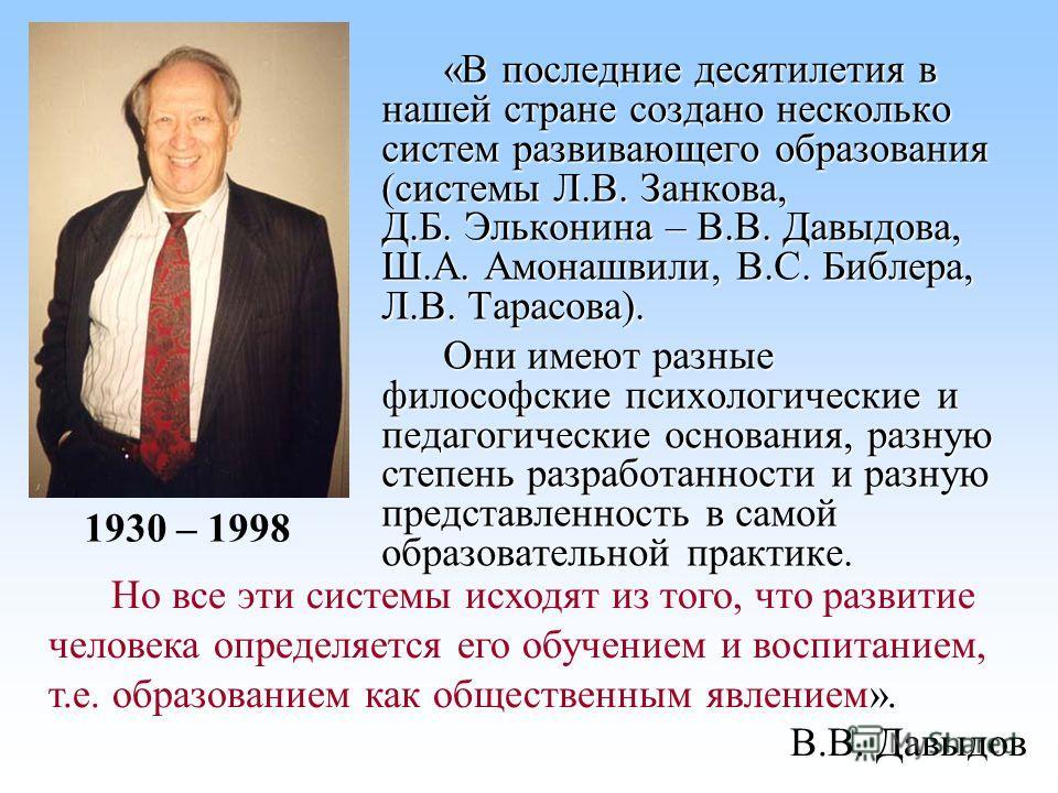 «В последние десятилетия в нашей стране создано несколько систем развивающего образования (системы Л.В. Занкова, Д.Б. Эльконина – В.В. Давыдова, Ш.А. Амонашвили, В.С. Библера, Л.В. Тарасова). Они имеют разные философские психологические и педагогичес