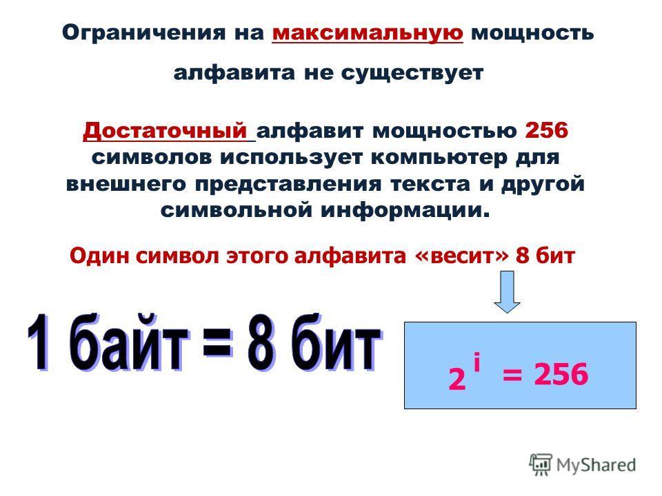 Ограничения на максимальную мощность алфавита не существует Достаточный алфавит мощностью 256 символов использует компьютер для внешнего представления текста и другой символьной информации. Один символ этого алфавита «весит» 8 бит 2 i = 256