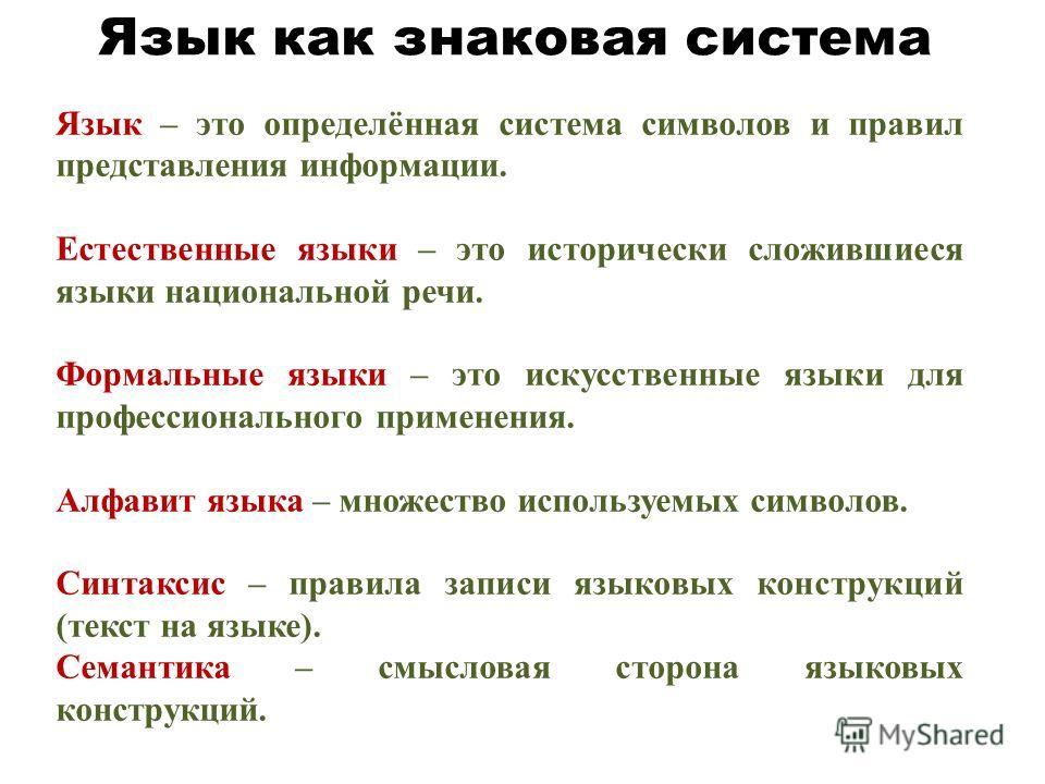 Язык как знаковая система Язык – это определённая система символов и правил представления информации. Естественные языки – это исторически сложившиеся языки национальной речи. Формальные языки – это искусственные языки для профессионального применени